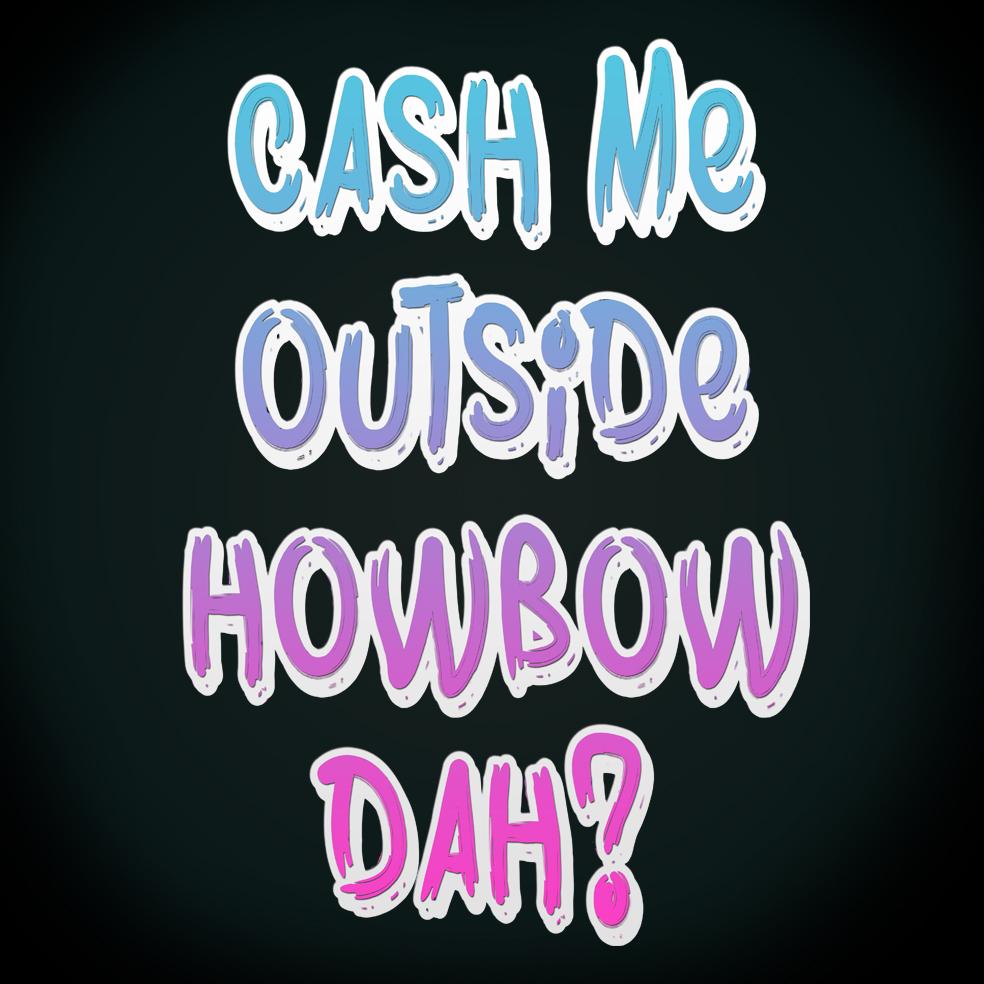 Cash Me Outside Howbow Dah - Tee Shirt